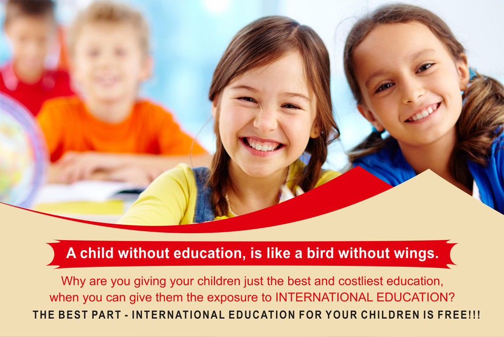 A child without education, is like a bird without wings. Why are you giving your children just the best and costliest education, when you can give them the exposure to INTERNATIONAL EDUCATION? THE BEST PART - INTERNATIONAL EDUCATION FOR YOUR CHILDREN IS FREE!!!